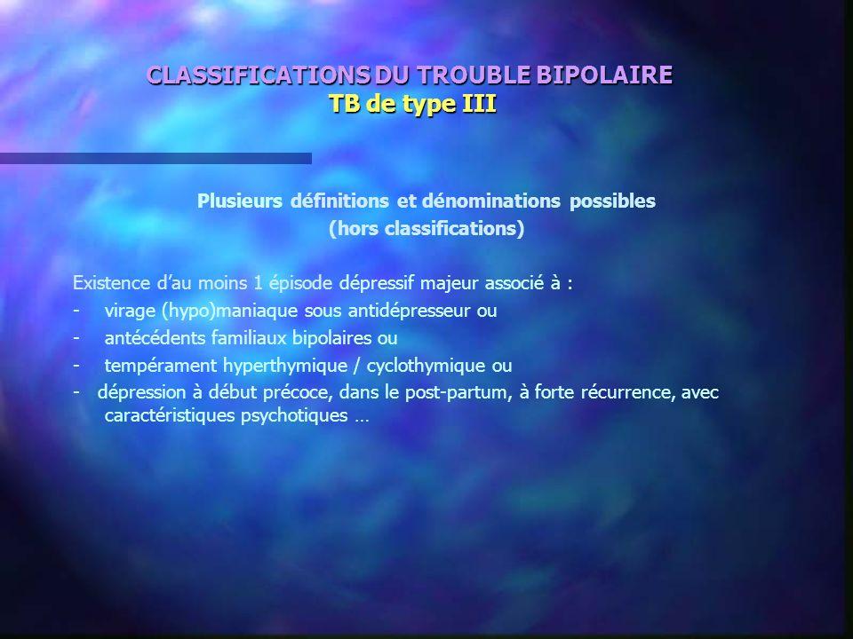 CLASSIFICATIONS DU TROUBLE BIPOLAIRE TB de type III Plusieurs définitions et dénominations possibles (hors classifications) Existence dau moins 1 épis