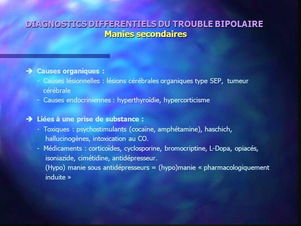 DIAGNOSTICS DIFFERENTIELS DU TROUBLE BIPOLAIRE Manies secondaires Causes organiques : - Causes lésionnelles : lésions cérébrales organiques type SEP,