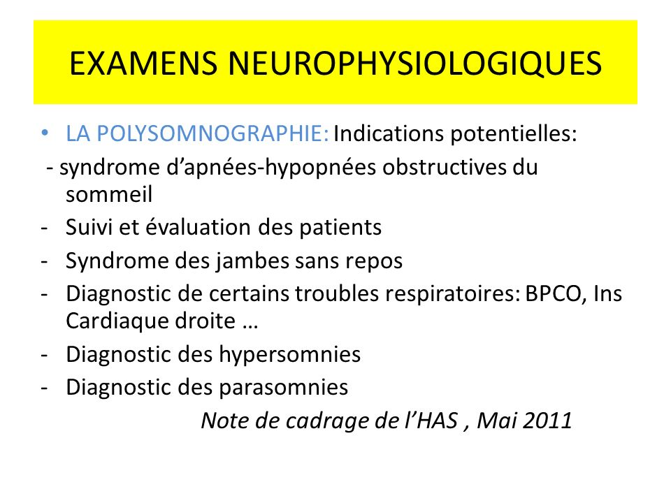 EXAMENS NEUROPHYSIOLOGIQUES LA POLYSOMNOGRAPHIE: Indications potentielles: - syndrome dapnées-hypopnées obstructives du sommeil -Suivi et évaluation d