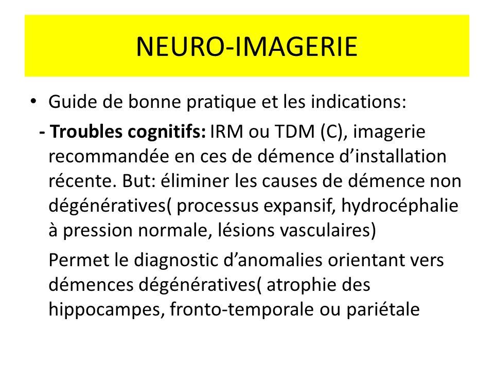 NEURO-IMAGERIE Guide de bonne pratique et les indications: - Troubles cognitifs: IRM ou TDM (C), imagerie recommandée en ces de démence dinstallation