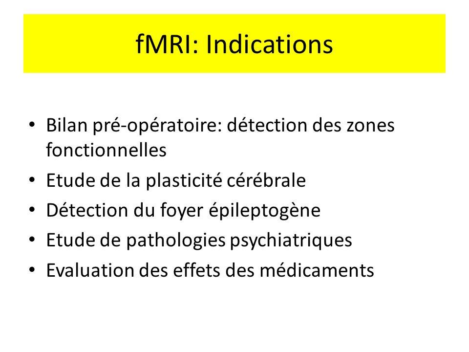 fMRI: Indications Bilan pré-opératoire: détection des zones fonctionnelles Etude de la plasticité cérébrale Détection du foyer épileptogène Etude de p