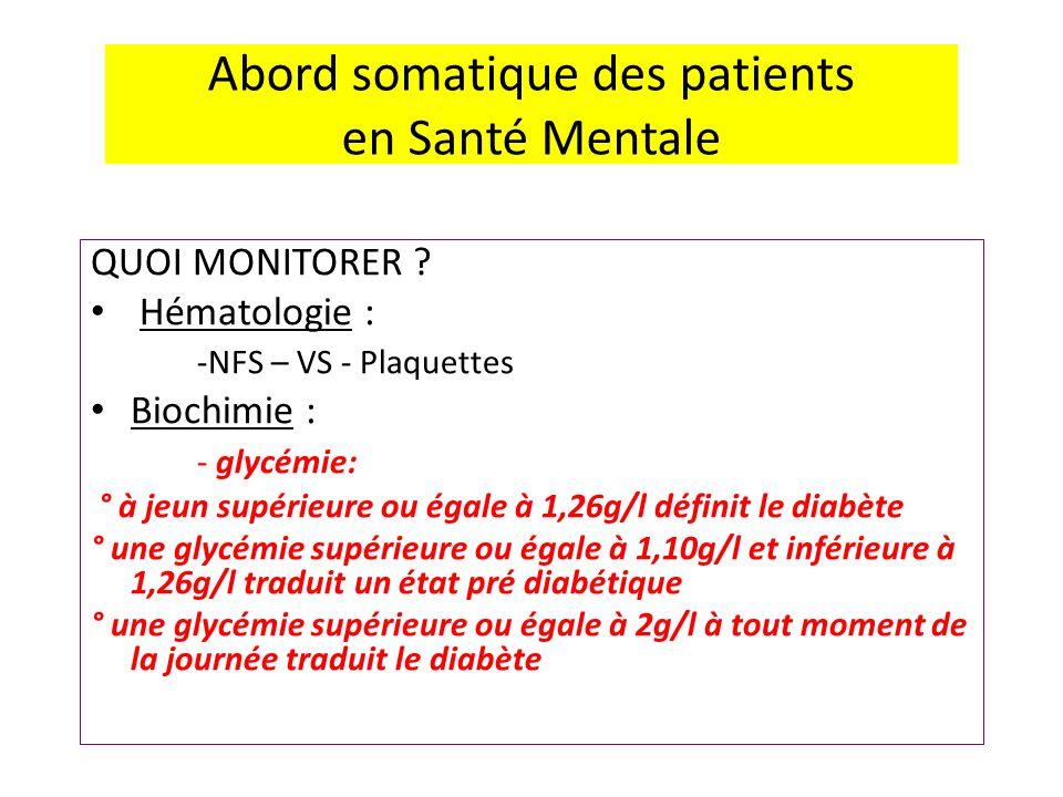 Abord somatique des patients en Santé Mentale QUOI MONITORER ? Hématologie : -NFS – VS - Plaquettes Biochimie : - glycémie: ° à jeun supérieure ou éga