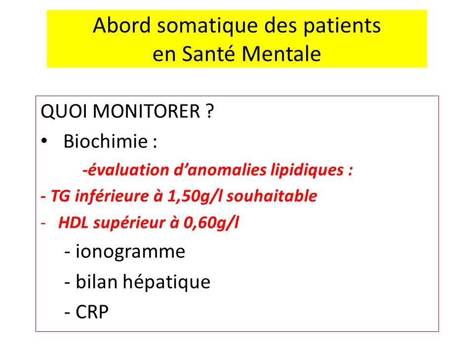 Abord somatique des patients en Santé Mentale QUOI MONITORER ? Biochimie : -évaluation danomalies lipidiques : - TG inférieure à 1,50g/l souhaitable -