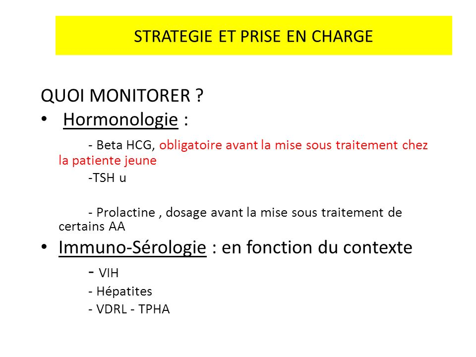 STRATEGIE ET PRISE EN CHARGE QUOI MONITORER ? Hormonologie : - Beta HCG, obligatoire avant la mise sous traitement chez la patiente jeune -TSH u - Pro
