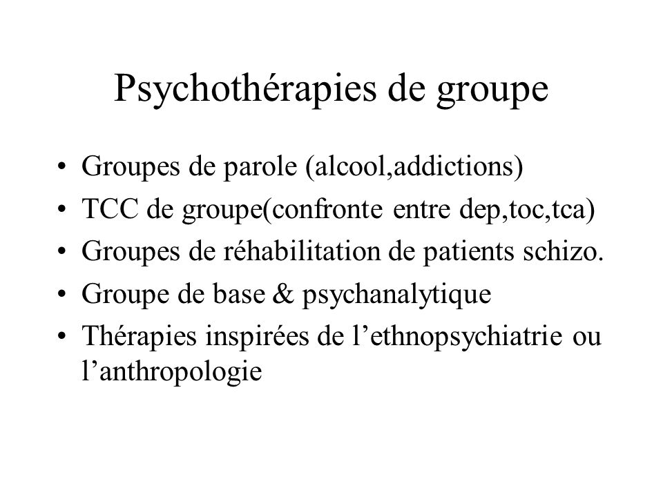 Psychothérapies de groupe Groupes de parole (alcool,addictions) TCC de groupe(confronte entre dep,toc,tca) Groupes de réhabilitation de patients schiz