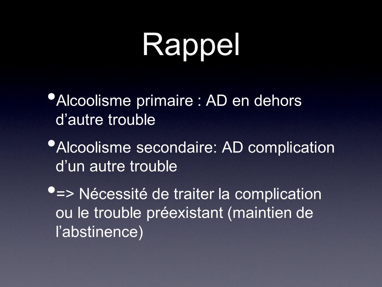 Rappel Alcoolisme primaire : AD en dehors dautre trouble Alcoolisme secondaire: AD complication dun autre trouble => Nécessité de traiter la complicat