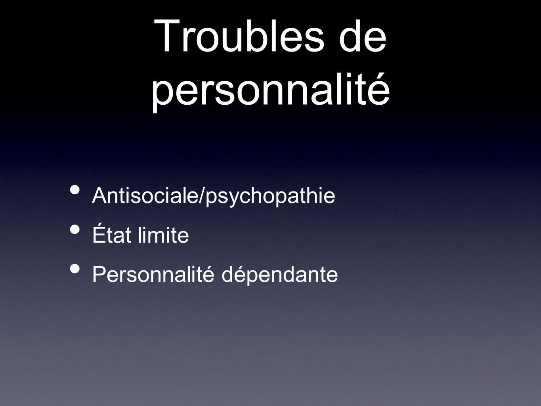 Troubles de personnalité Antisociale/psychopathie État limite Personnalité dépendante