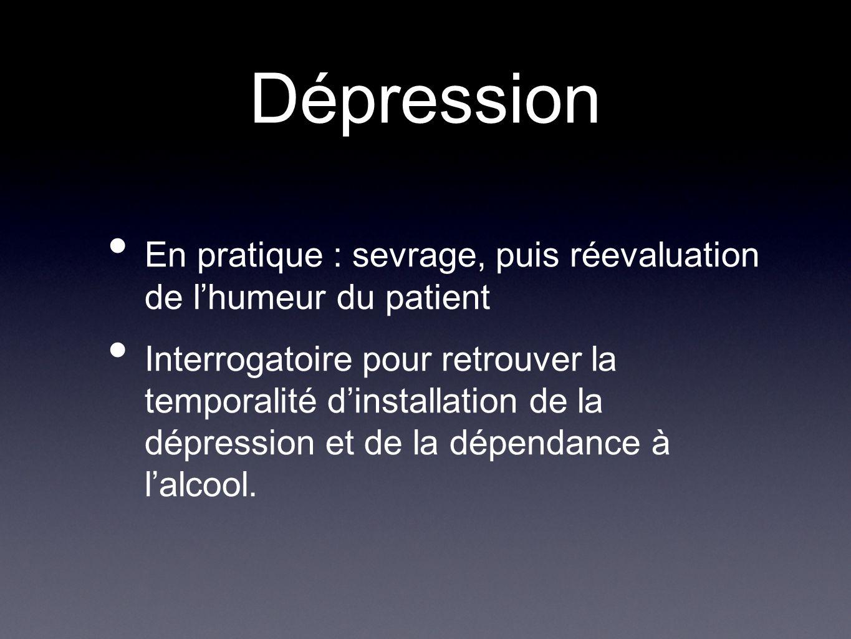 Dépression En pratique : sevrage, puis réevaluation de lhumeur du patient Interrogatoire pour retrouver la temporalité dinstallation de la dépression