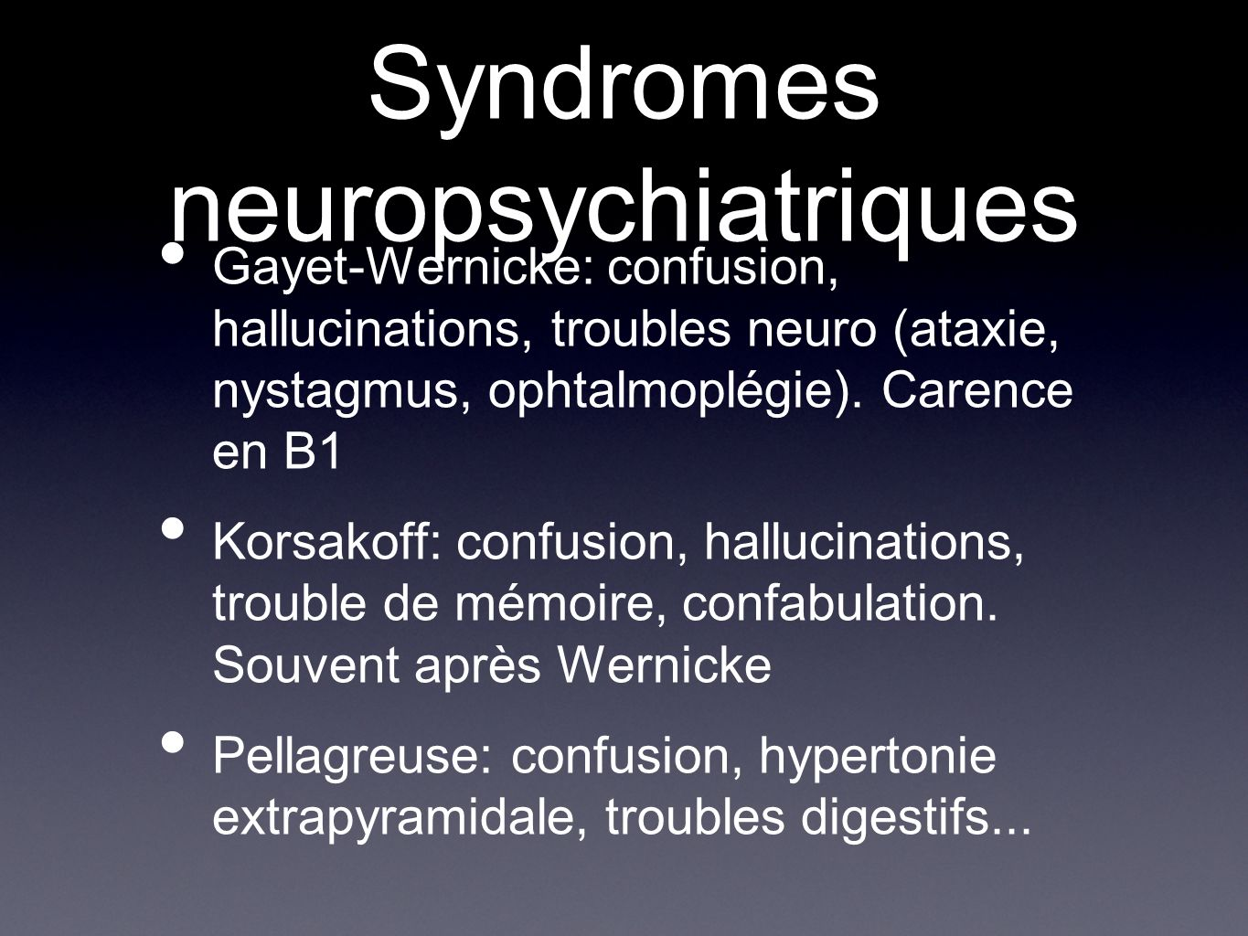 Syndromes neuropsychiatriques Gayet-Wernicke: confusion, hallucinations, troubles neuro (ataxie, nystagmus, ophtalmoplégie). Carence en B1 Korsakoff: