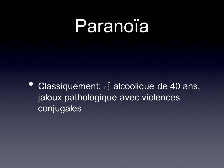 Paranoïa Classiquement: alcoolique de 40 ans, jaloux pathologique avec violences conjugales