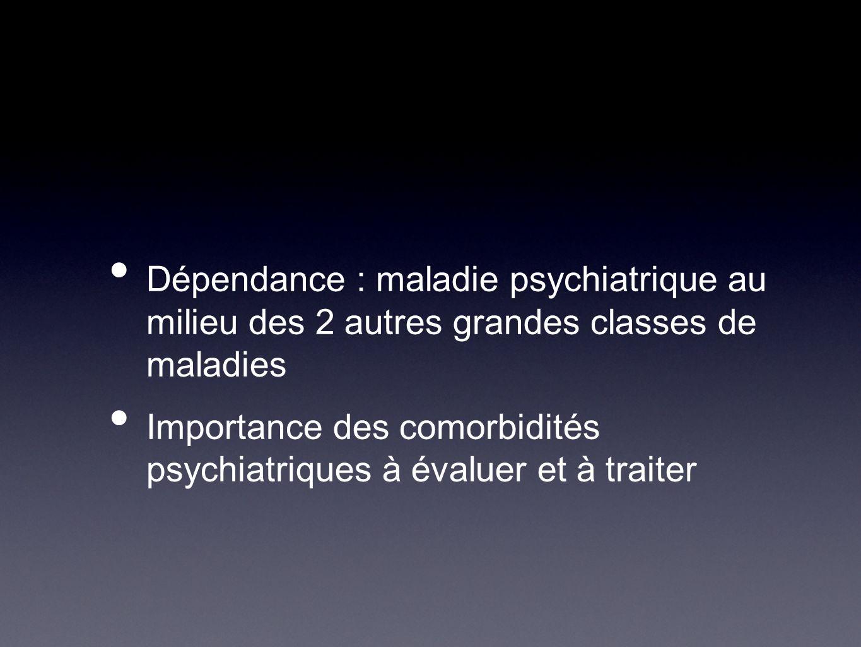 Dépendance : maladie psychiatrique au milieu des 2 autres grandes classes de maladies Importance des comorbidités psychiatriques à évaluer et à traite