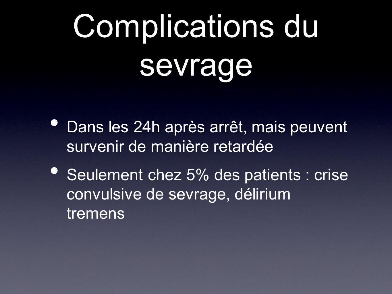 Complications du sevrage Dans les 24h après arrêt, mais peuvent survenir de manière retardée Seulement chez 5% des patients : crise convulsive de sevr