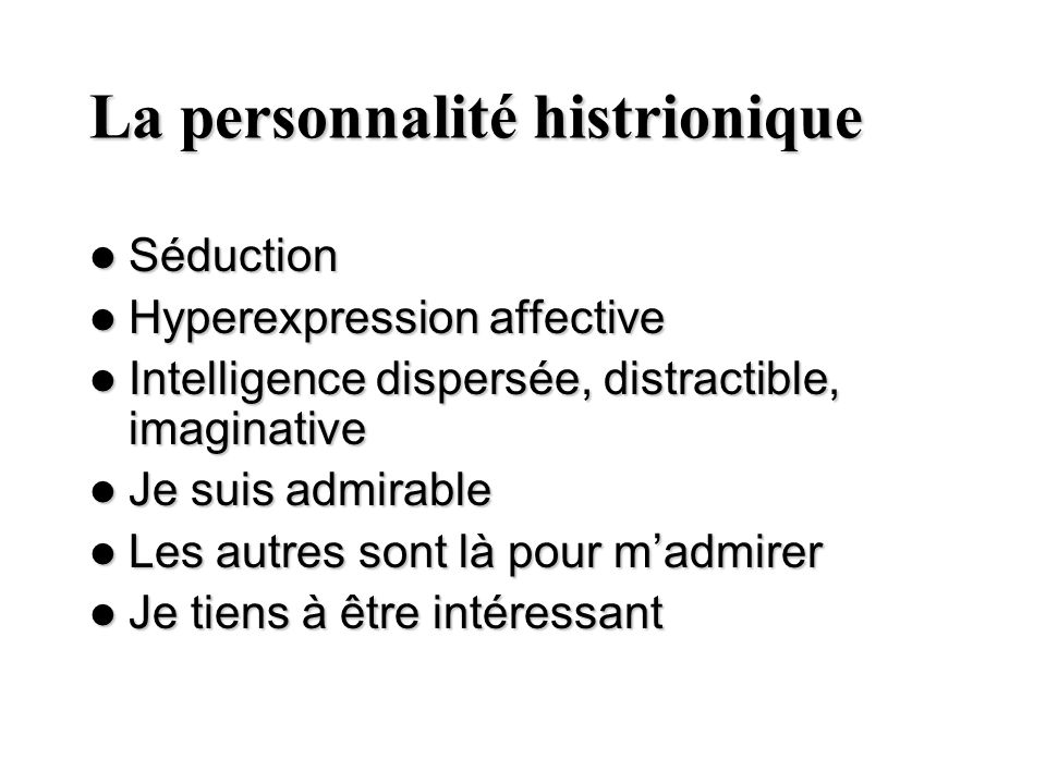 La personnalité histrionique Séduction Séduction Hyperexpression affective Hyperexpression affective Intelligence dispersée, distractible, imaginative