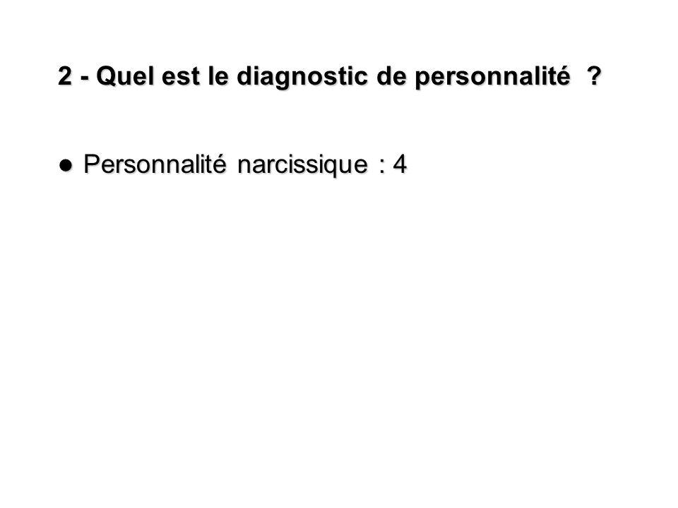 2 - Quel est le diagnostic de personnalité ? Personnalité narcissique : 4 Personnalité narcissique : 4