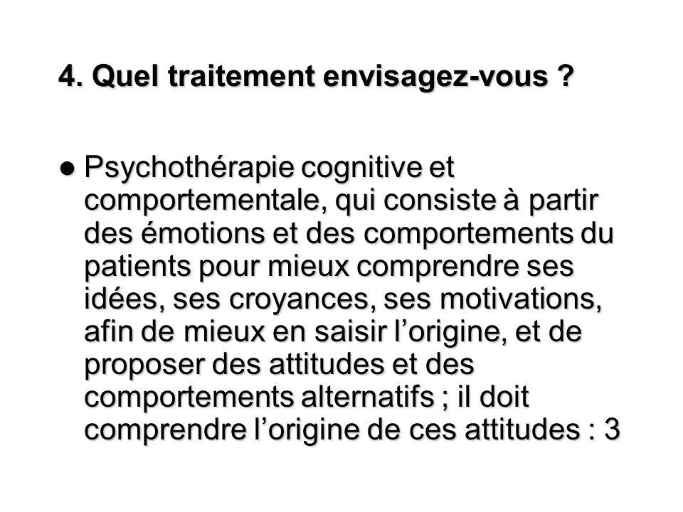 4. Quel traitement envisagez-vous ? Psychothérapie cognitive et comportementale, qui consiste à partir des émotions et des comportements du patients p
