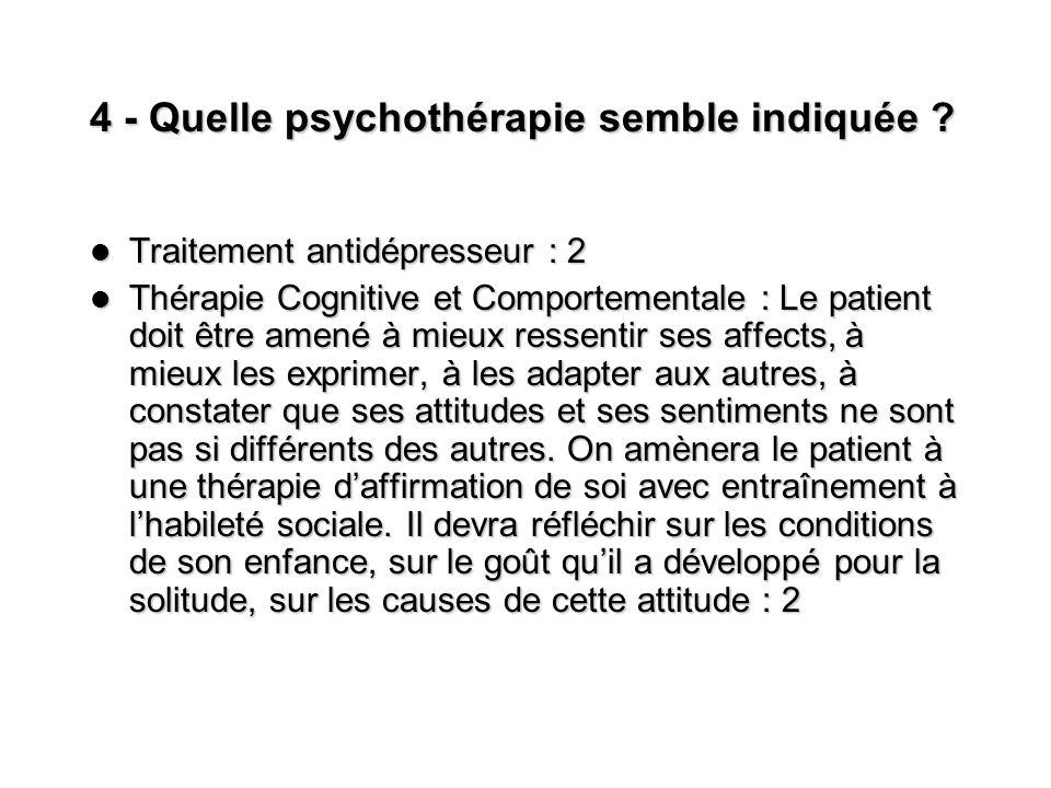 4 - Quelle psychothérapie semble indiquée ? Traitement antidépresseur : 2 Traitement antidépresseur : 2 Thérapie Cognitive et Comportementale : Le pat