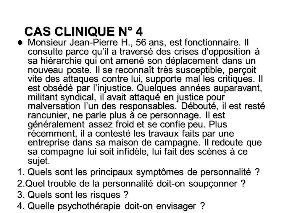 CAS CLINIQUE N° 4 Monsieur Jean-Pierre H., 56 ans, est fonctionnaire. Il consulte parce quil a traversé des crises dopposition à sa hiérarchie qui ont