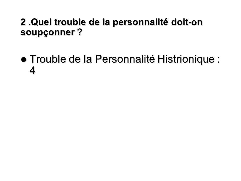 2.Quel trouble de la personnalité doit-on soupçonner ? Trouble de la Personnalité Histrionique : 4 Trouble de la Personnalité Histrionique : 4