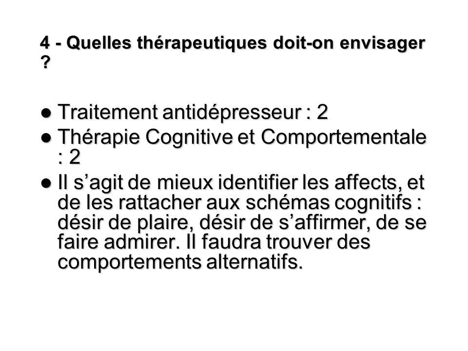 4 - Quelles thérapeutiques doit-on envisager ? Traitement antidépresseur : 2 Traitement antidépresseur : 2 Thérapie Cognitive et Comportementale : 2 T