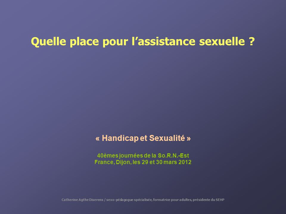 Quelle place pour lassistance sexuelle ? « Handicap et Sexualité » 40èmes journées de la So.R.N.-Est France, Dijon, les 29 et 30 mars 2012 Catherine A