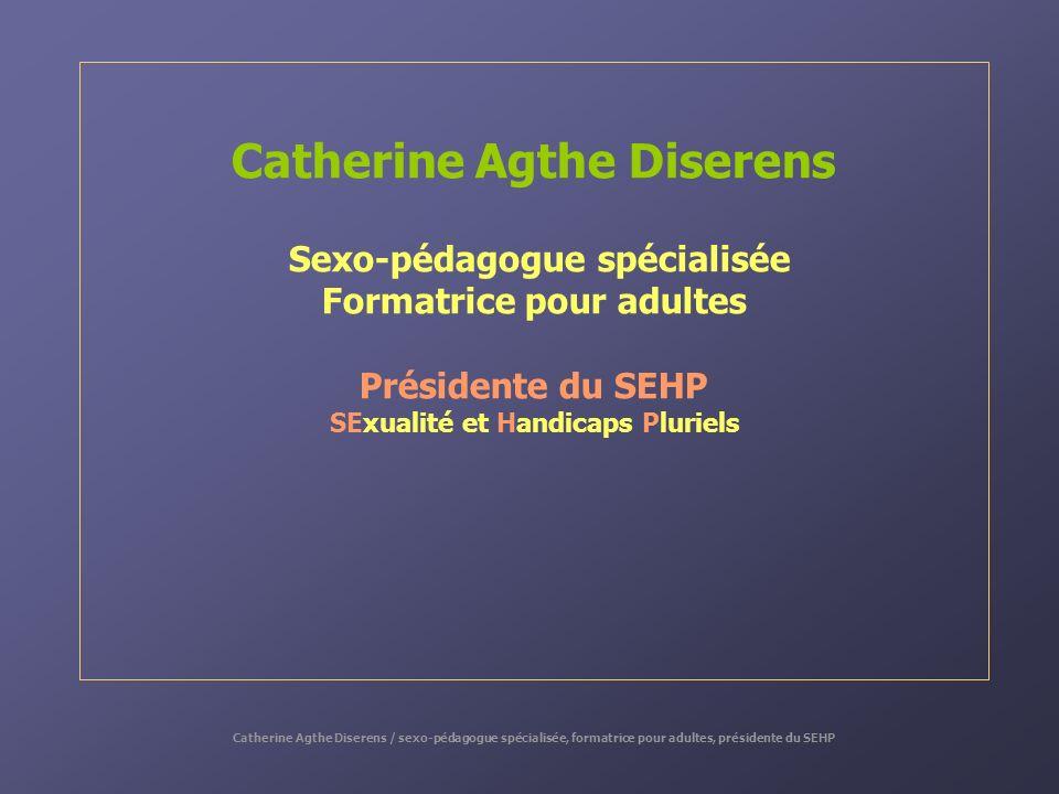 Catherine Agthe Diserens Sexo-pédagogue spécialisée Formatrice pour adultes Présidente du SEHP SExualité et Handicaps Pluriels Catherine Agthe Diseren