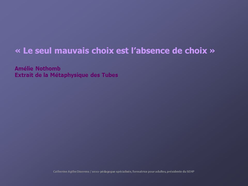 « Le seul mauvais choix est labsence de choix » Amélie Nothomb Extrait de la Métaphysique des Tubes Catherine Agthe Diserens / sexo-pédagogue spéciali