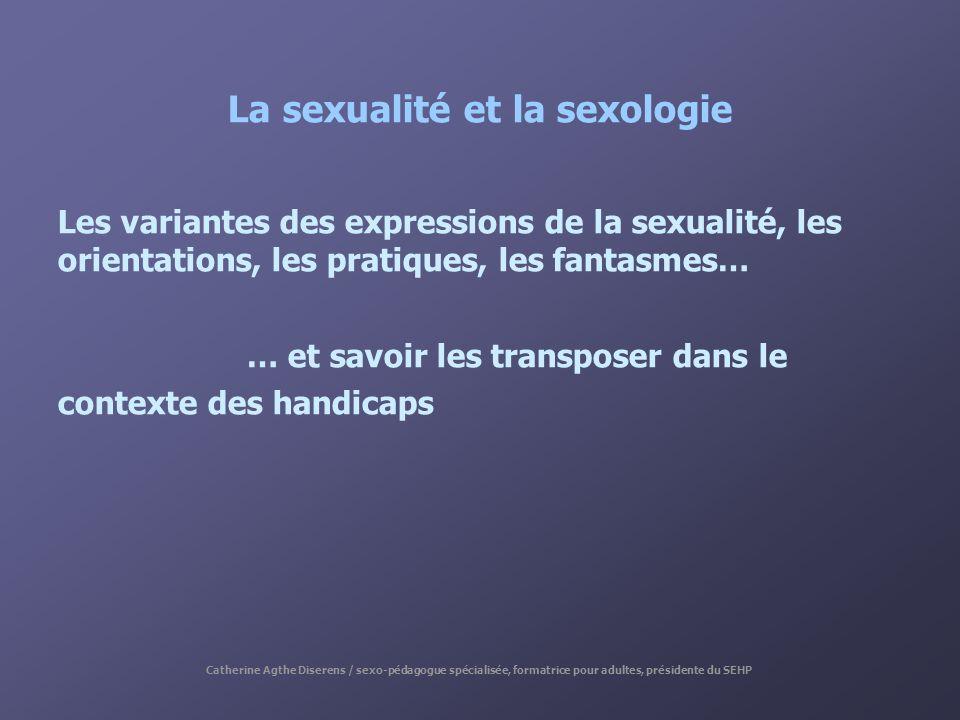 La sexualité et la sexologie Les variantes des expressions de la sexualité, les orientations, les pratiques, les fantasmes… … et savoir les transposer