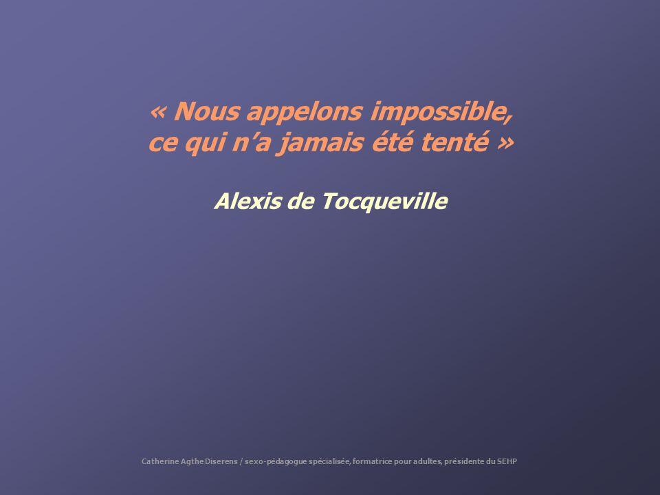 « Nous appelons impossible, ce qui na jamais été tenté » Alexis de Tocqueville Catherine Agthe Diserens / sexo-pédagogue spécialisée, formatrice pour