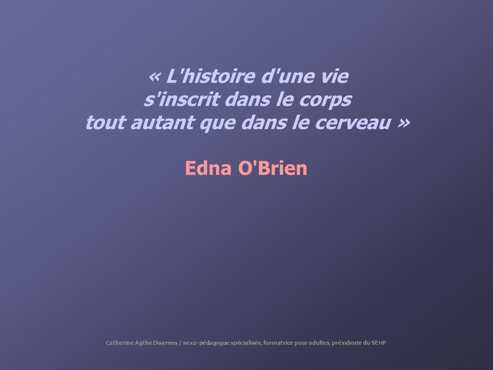 « L'histoire d'une vie s'inscrit dans le corps tout autant que dans le cerveau » Edna O'Brien Catherine Agthe Diserens / sexo-pédagogue spécialisée, f
