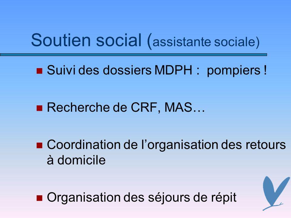 Soutien social ( assistante sociale) Suivi des dossiers MDPH : pompiers ! Recherche de CRF, MAS… Coordination de lorganisation des retours à domicile
