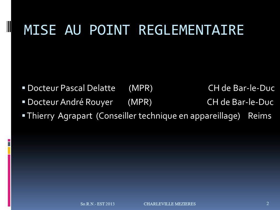 MISE AU POINT REGLEMENTAIRE Docteur Pascal Delatte (MPR) CH de Bar-le-Duc Docteur André Rouyer (MPR) CH de Bar-le-Duc Thierry Agrapart (Conseiller technique en appareillage) Reims 2 So.R.N.- EST 2013 CHARLEVILLE MEZIERES