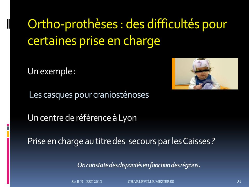 Ortho-prothèses : des difficultés pour certaines prise en charge Un exemple : Les casques pour craniosténoses Un centre de référence à Lyon Prise en charge au titre des secours par les Caisses .