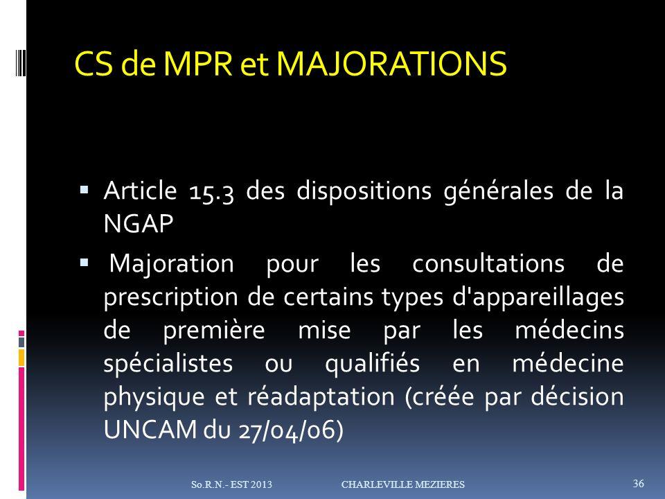 CS de MPR et MAJORATIONS Article 15.3 des dispositions générales de la NGAP Majoration pour les consultations de prescription de certains types d appareillages de première mise par les médecins spécialistes ou qualifiés en médecine physique et réadaptation (créée par décision UNCAM du 27/04/06) So.R.N.- EST 2013 CHARLEVILLE MEZIERES 36