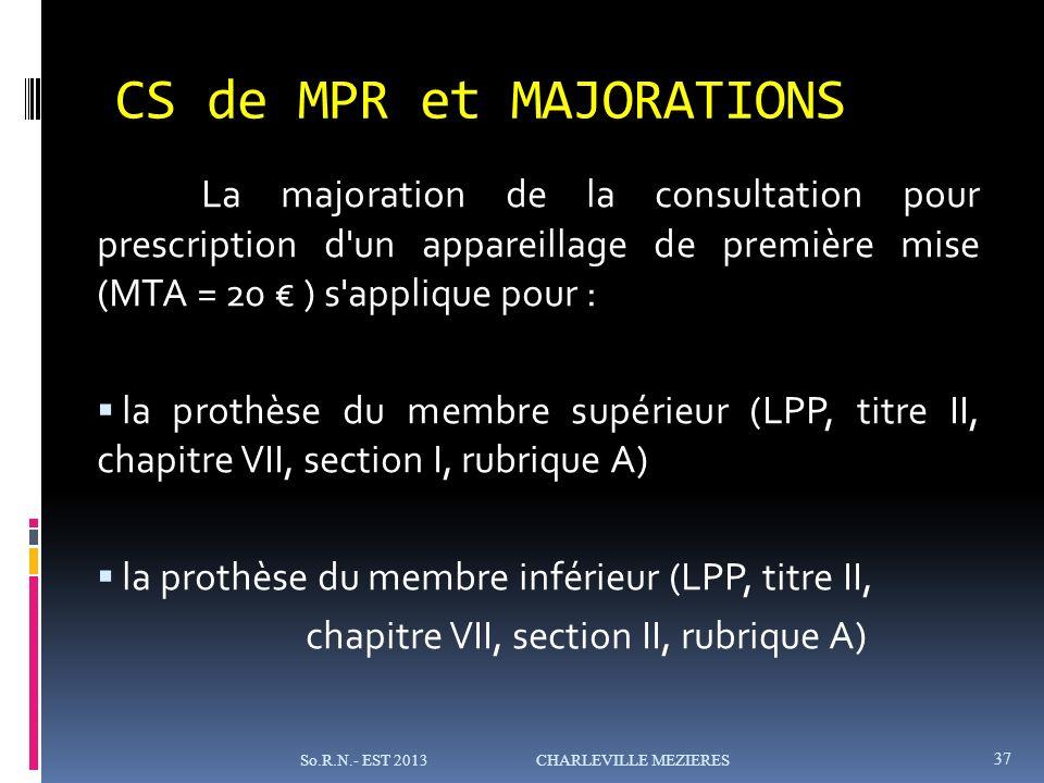 La majoration de la consultation pour prescription d un appareillage de première mise (MTA = 20 ) s applique pour : la prothèse du membre supérieur (LPP, titre II, chapitre VII, section I, rubrique A) la prothèse du membre inférieur (LPP, titre II, chapitre VII, section II, rubrique A) So.R.N.- EST 2013 CHARLEVILLE MEZIERES 37 CS de MPR et MAJORATIONS