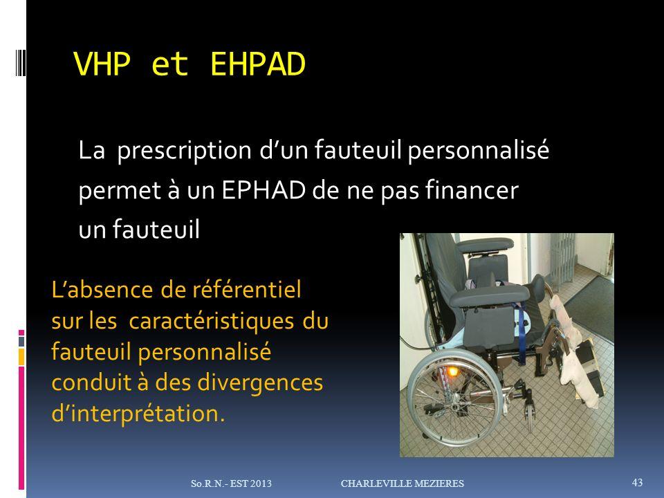 VHP et EHPAD La prescription dun fauteuil personnalisé permet à un EPHAD de ne pas financer un fauteuil 43 So.R.N.- EST 2013 CHARLEVILLE MEZIERES Labsence de référentiel sur les caractéristiques du fauteuil personnalisé conduit à des divergences dinterprétation.