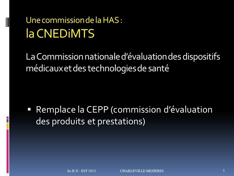 Une commission de la HAS : la CNEDiMTS La Commission nationale dévaluation des dispositifs médicaux et des technologies de santé Remplace la CEPP (commission dévaluation des produits et prestations) 5 So.R.N.- EST 2013 CHARLEVILLE MEZIERES