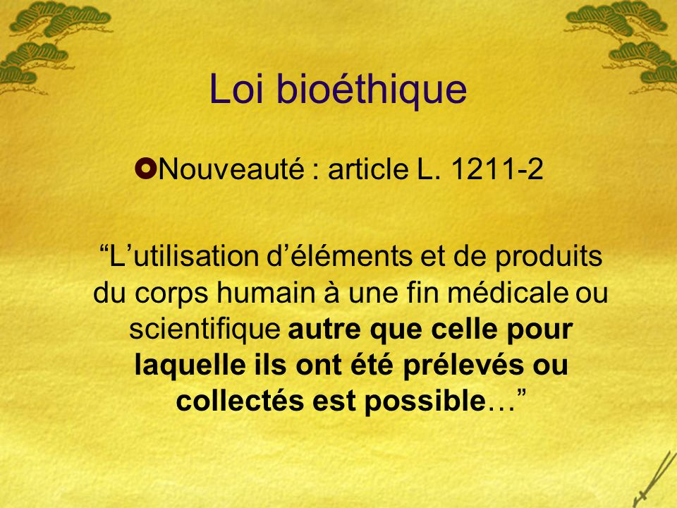 Loi bioéthique Nouveauté : article L. 1211-2 Lutilisation déléments et de produits du corps humain à une fin médicale ou scientifique autre que celle