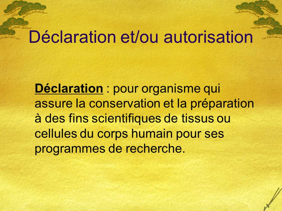 Déclaration et/ou autorisation Déclaration : pour organisme qui assure la conservation et la préparation à des fins scientifiques de tissus ou cellule