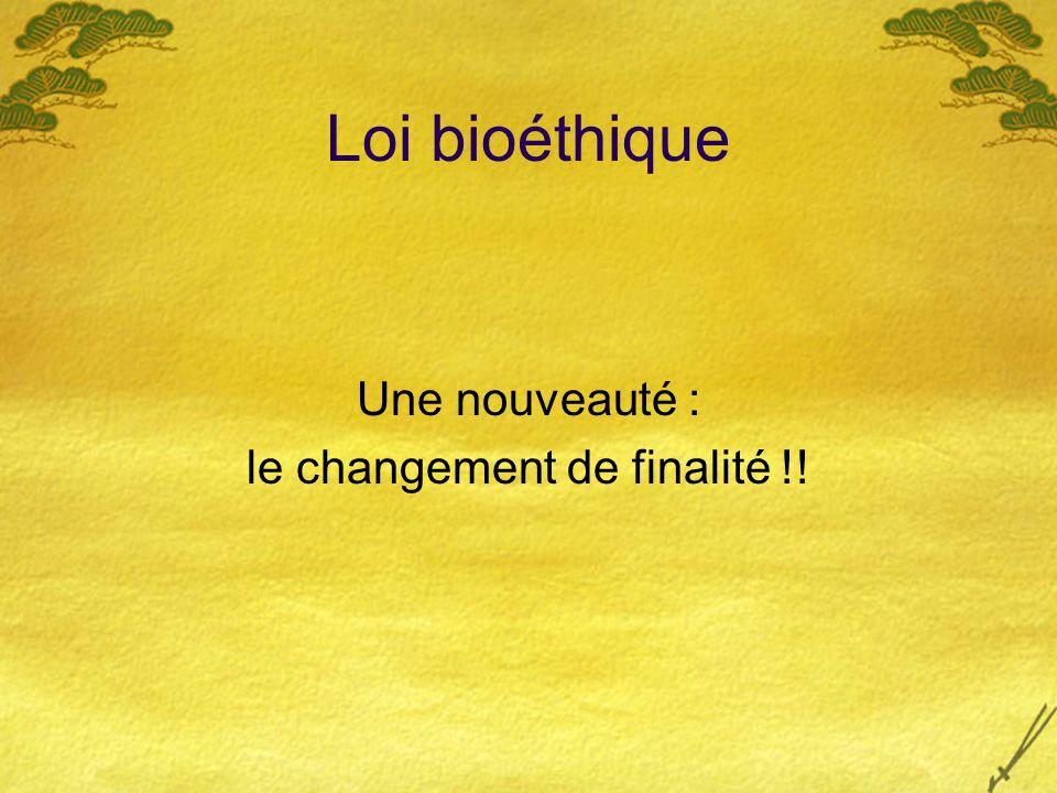 Loi bioéthique Une nouveauté : le changement de finalité !!
