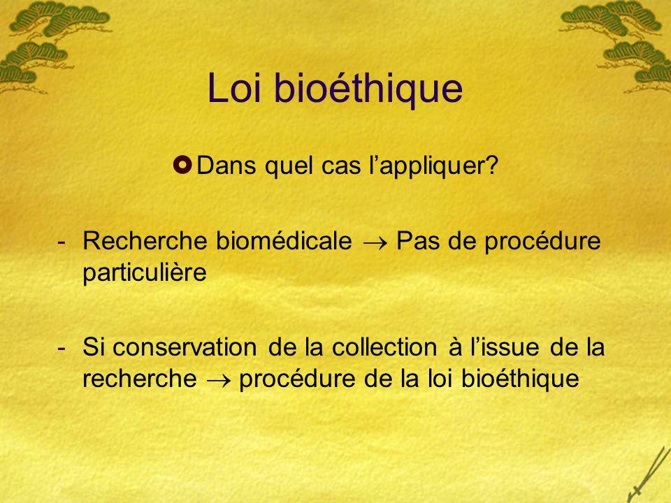 Loi bioéthique Dans quel cas lappliquer? -Recherche biomédicale Pas de procédure particulière -Si conservation de la collection à lissue de la recherc
