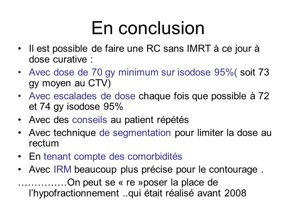 En conclusion Il est possible de faire une RC sans IMRT à ce jour à dose curative : Avec dose de 70 gy minimum sur isodose 95%( soit 73 gy moyen au CT