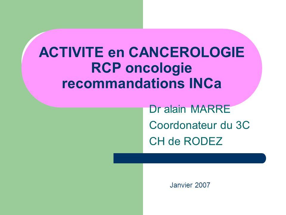 ACTIVITE en CANCEROLOGIE RCP oncologie recommandations INCa Dr alain MARRE Coordonateur du 3C CH de RODEZ Janvier 2007