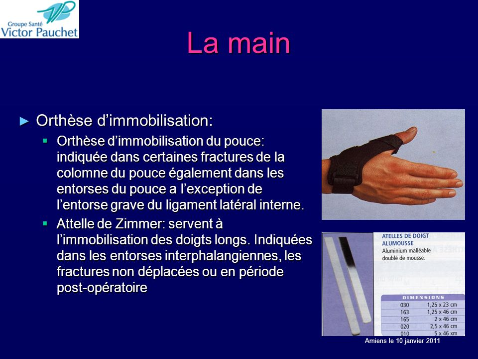 La main Orthèse dimmobilisation: Orthèse dimmobilisation: Orthèse dimmobilisation du pouce: indiquée dans certaines fractures de la colomne du pouce également dans les entorses du pouce a lexception de lentorse grave du ligament latéral interne.