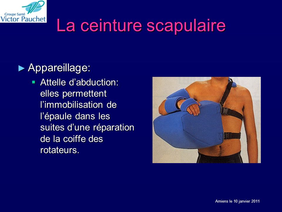 La ceinture scapulaire Appareillage: Appareillage: Attelle dabduction: elles permettent limmobilisation de lépaule dans les suites dune réparation de