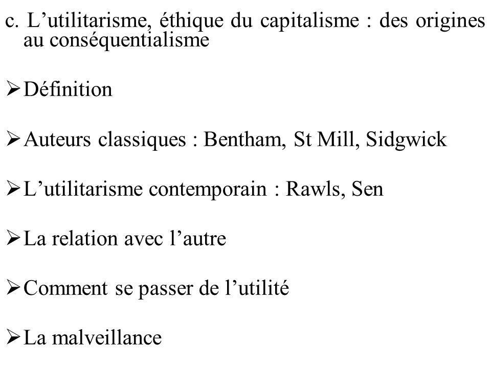 c. Lutilitarisme, éthique du capitalisme : des origines au conséquentialisme Définition Auteurs classiques : Bentham, St Mill, Sidgwick Lutilitarisme