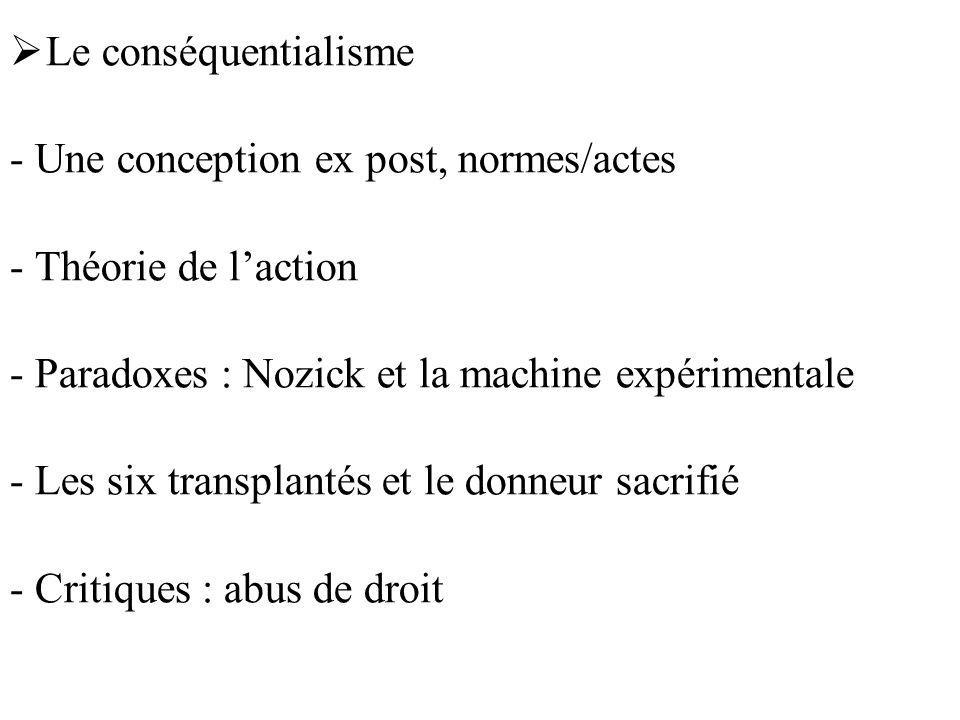 Le conséquentialisme - Une conception ex post, normes/actes - Théorie de laction - Paradoxes : Nozick et la machine expérimentale - Les six transplant