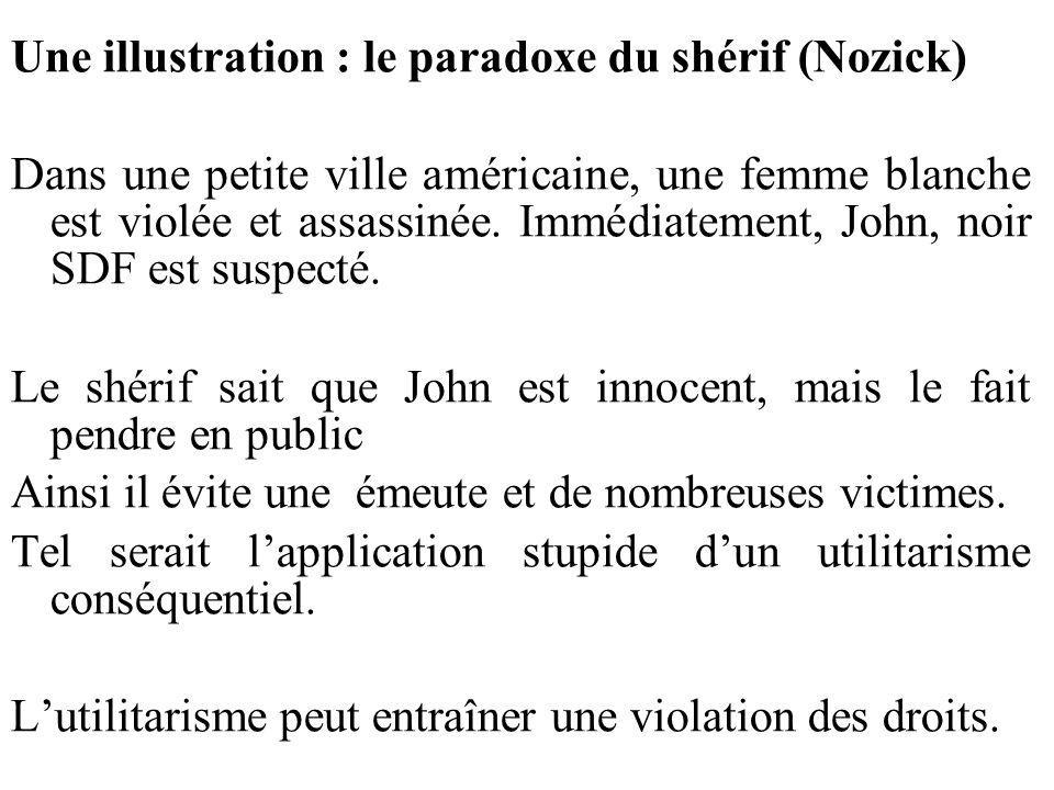 Une illustration : le paradoxe du shérif (Nozick) Dans une petite ville américaine, une femme blanche est violée et assassinée. Immédiatement, John, n