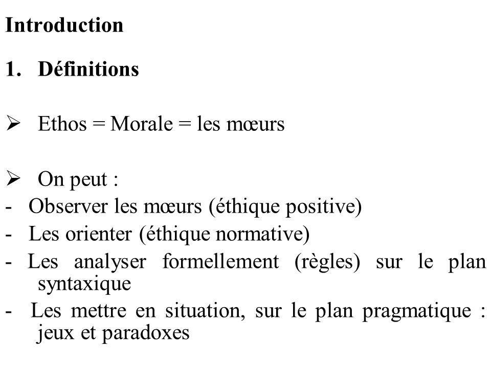 Introduction 1.Définitions Ethos = Morale = les mœurs On peut : - Observer les mœurs (éthique positive) - Les orienter (éthique normative) - Les analy