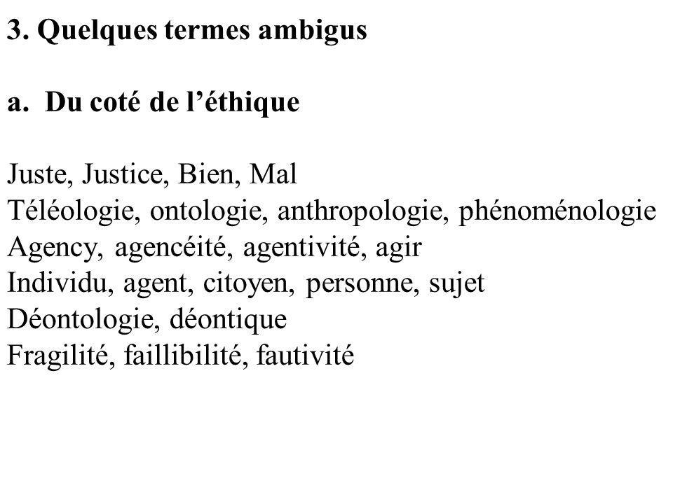 3. Quelques termes ambigus a. Du coté de léthique Juste, Justice, Bien, Mal Téléologie, ontologie, anthropologie, phénoménologie Agency, agencéité, ag