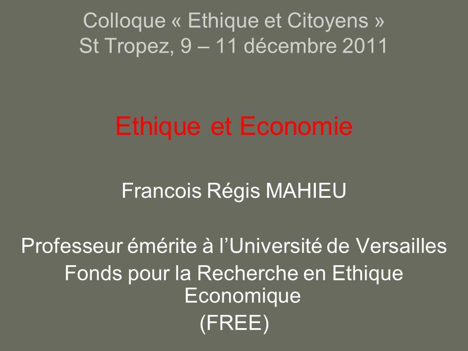 Colloque « Ethique et Citoyens » St Tropez, 9 – 11 décembre 2011 Ethique et Economie Francois Régis MAHIEU Professeur émérite à lUniversité de Versailles Fonds pour la Recherche en Ethique Economique (FREE)